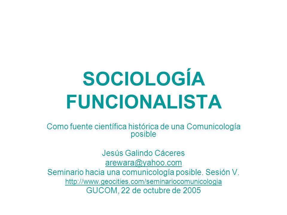 SOCIOLOGÍA FUNCIONALISTA Como fuente científica histórica de una Comunicología posible Jesús Galindo Cáceres arewara@yahoo.com Seminario hacia una com