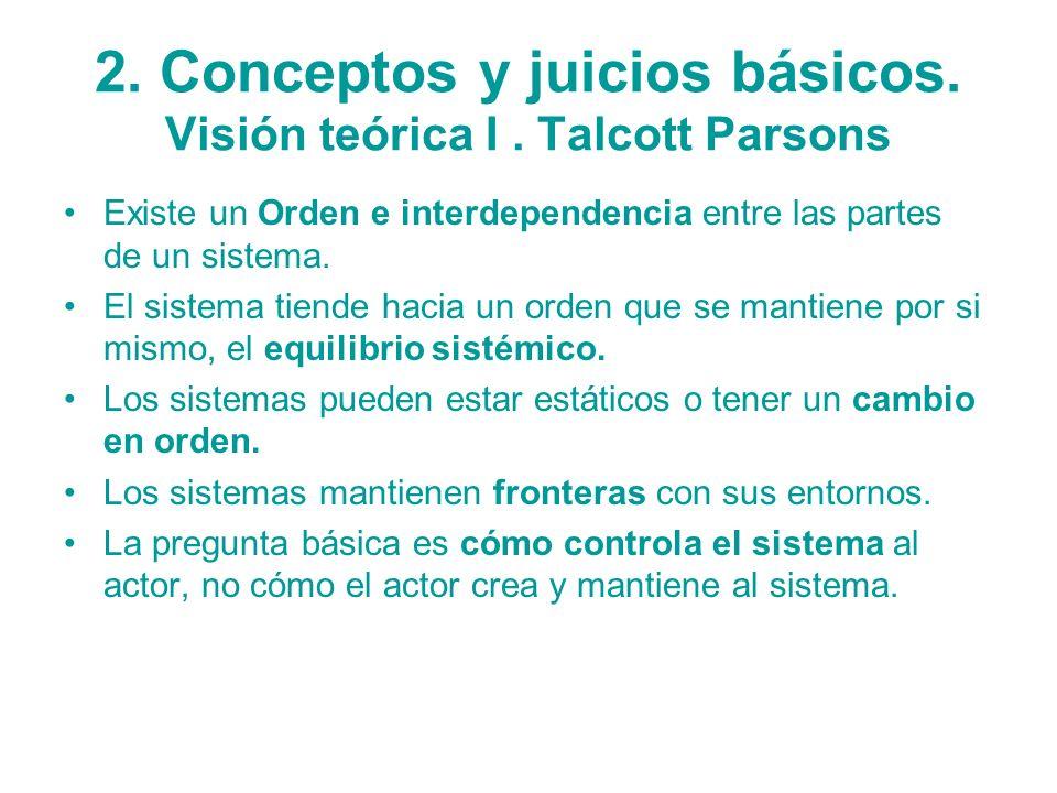 2. Conceptos y juicios básicos. Visión teórica I. Talcott Parsons Existe un Orden e interdependencia entre las partes de un sistema. El sistema tiende
