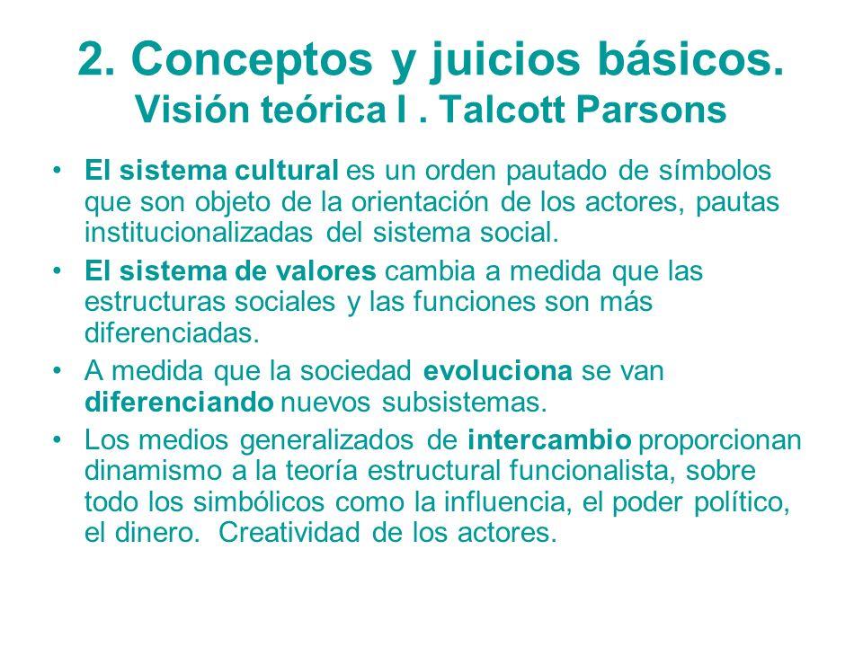 2. Conceptos y juicios básicos. Visión teórica I. Talcott Parsons El sistema cultural es un orden pautado de símbolos que son objeto de la orientación