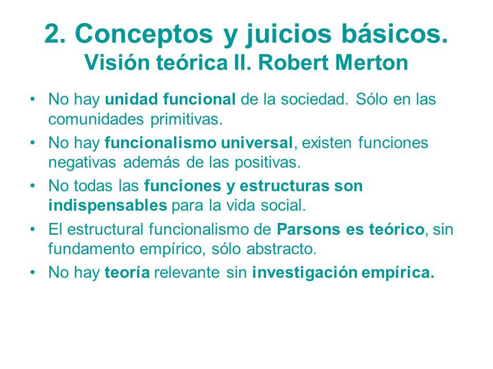 2. Conceptos y juicios básicos. Visión teórica II. Robert Merton No hay unidad funcional de la sociedad. Sólo en las comunidades primitivas. No hay fu