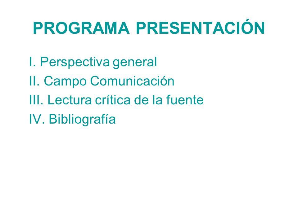PROGRAMA PRESENTACIÓN I. Perspectiva general II. Campo Comunicación III. Lectura crítica de la fuente IV. Bibliografía