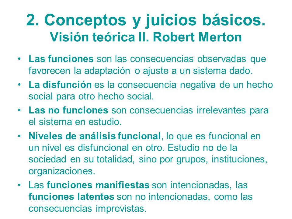 2. Conceptos y juicios básicos. Visión teórica II. Robert Merton Las funciones son las consecuencias observadas que favorecen la adaptación o ajuste a