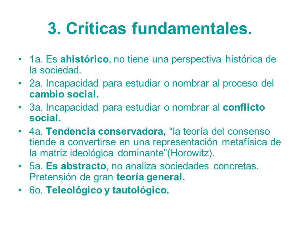 3. Críticas fundamentales. 1a. Es ahistórico, no tiene una perspectiva histórica de la sociedad. 2a. Incapacidad para estudiar o nombrar al proceso de