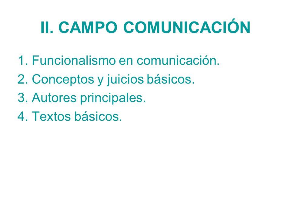 II. CAMPO COMUNICACIÓN 1. Funcionalismo en comunicación. 2. Conceptos y juicios básicos. 3. Autores principales. 4. Textos básicos.