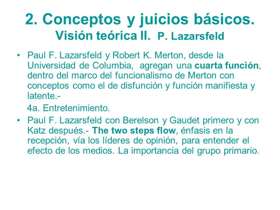 2. Conceptos y juicios básicos. Visión teórica II. P. Lazarsfeld Paul F. Lazarsfeld y Robert K. Merton, desde la Universidad de Columbia, agregan una