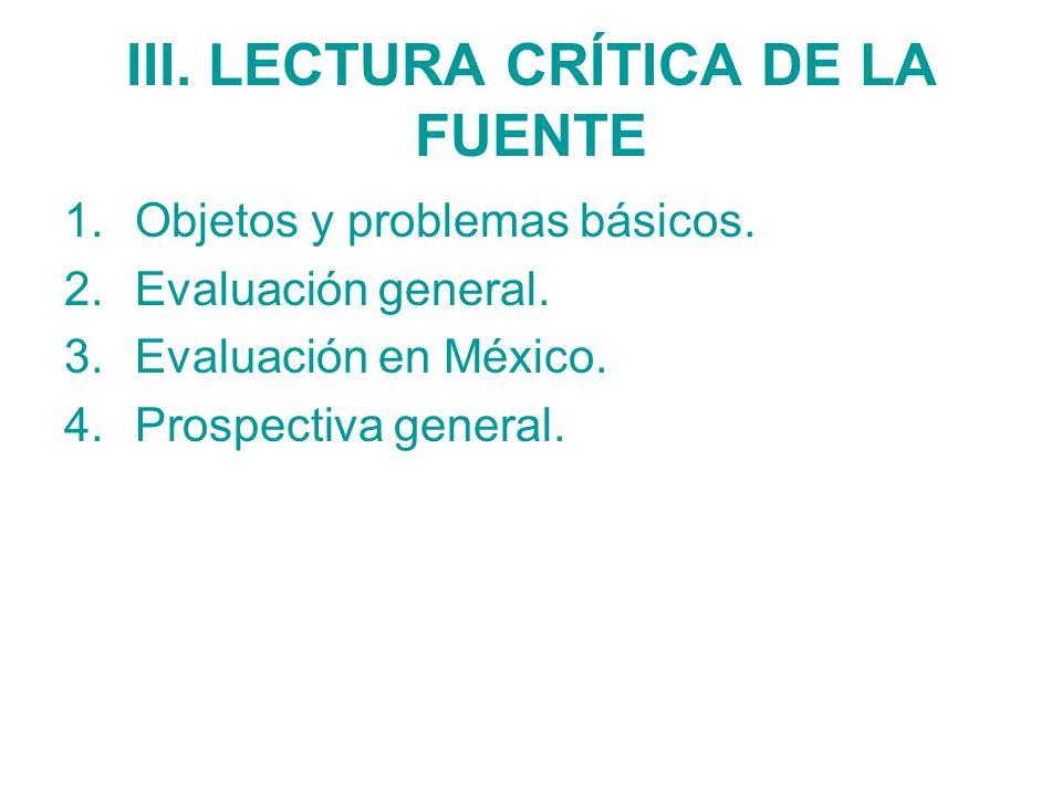 III. LECTURA CRÍTICA DE LA FUENTE 1.Objetos y problemas básicos. 2.Evaluación general. 3.Evaluación en México. 4.Prospectiva general.