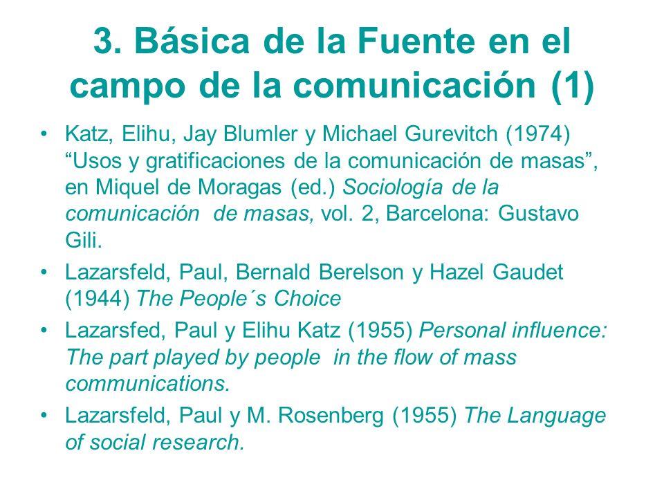 3. Básica de la Fuente en el campo de la comunicación (1) Katz, Elihu, Jay Blumler y Michael Gurevitch (1974) Usos y gratificaciones de la comunicació