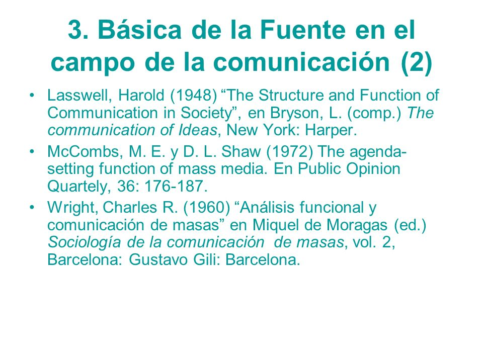 3. Básica de la Fuente en el campo de la comunicación (2) Lasswell, Harold (1948) The Structure and Function of Communication in Society, en Bryson, L