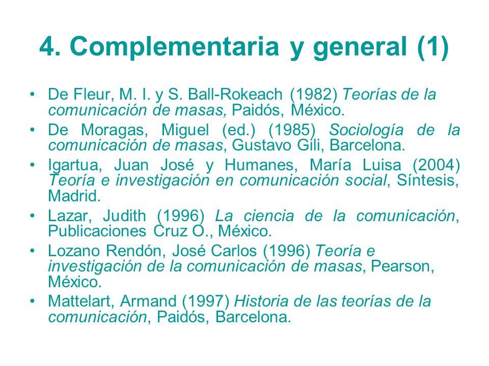 4. Complementaria y general (1) De Fleur, M. I. y S. Ball-Rokeach (1982) Teorías de la comunicación de masas, Paidós, México. De Moragas, Miguel (ed.)