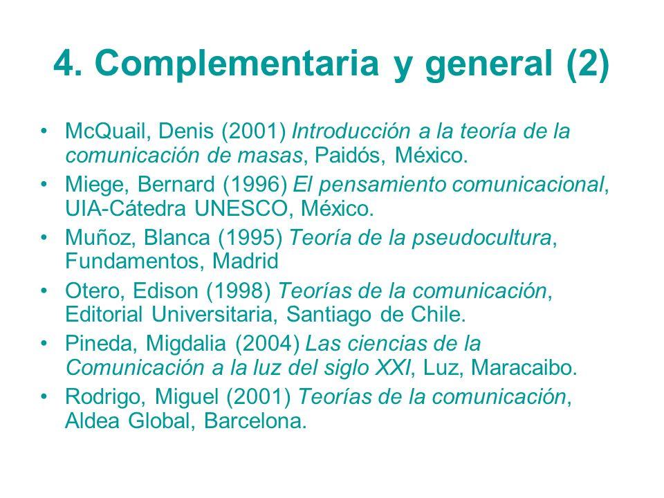 4. Complementaria y general (2) McQuail, Denis (2001) Introducción a la teoría de la comunicación de masas, Paidós, México. Miege, Bernard (1996) El p