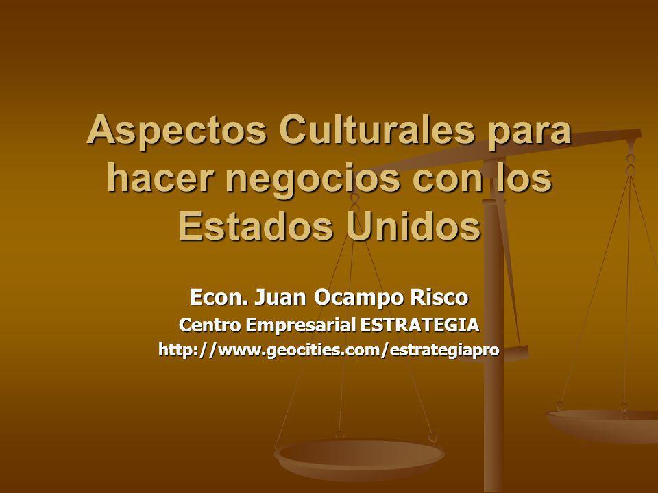 Aspectos Culturales para hacer negocios con los Estados Unidos Econ. Juan Ocampo Risco Centro Empresarial ESTRATEGIA http://www.geocities.com/estrateg