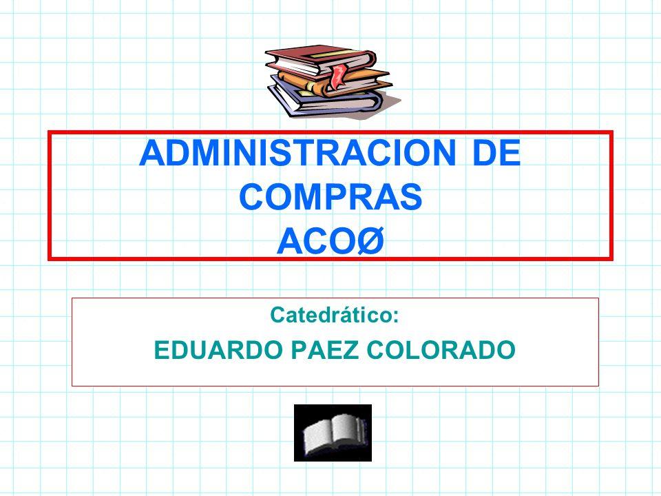 ADMINISTRACION DE COMPRAS ACOØ Catedrático: EDUARDO PAEZ COLORADO 1