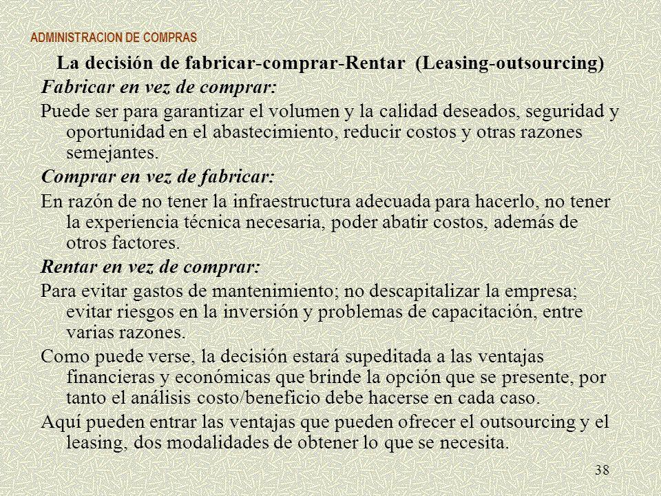 ADMINISTRACION DE COMPRAS La decisión de fabricar-comprar-Rentar (Leasing-outsourcing) Fabricar en vez de comprar: Puede ser para garantizar el volume