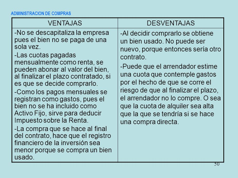 ADMINISTRACION DE COMPRAS 50 VENTAJASDESVENTAJAS -No se descapitaliza la empresa pues el bien no se paga de una sola vez. -Las cuotas pagadas mensualm