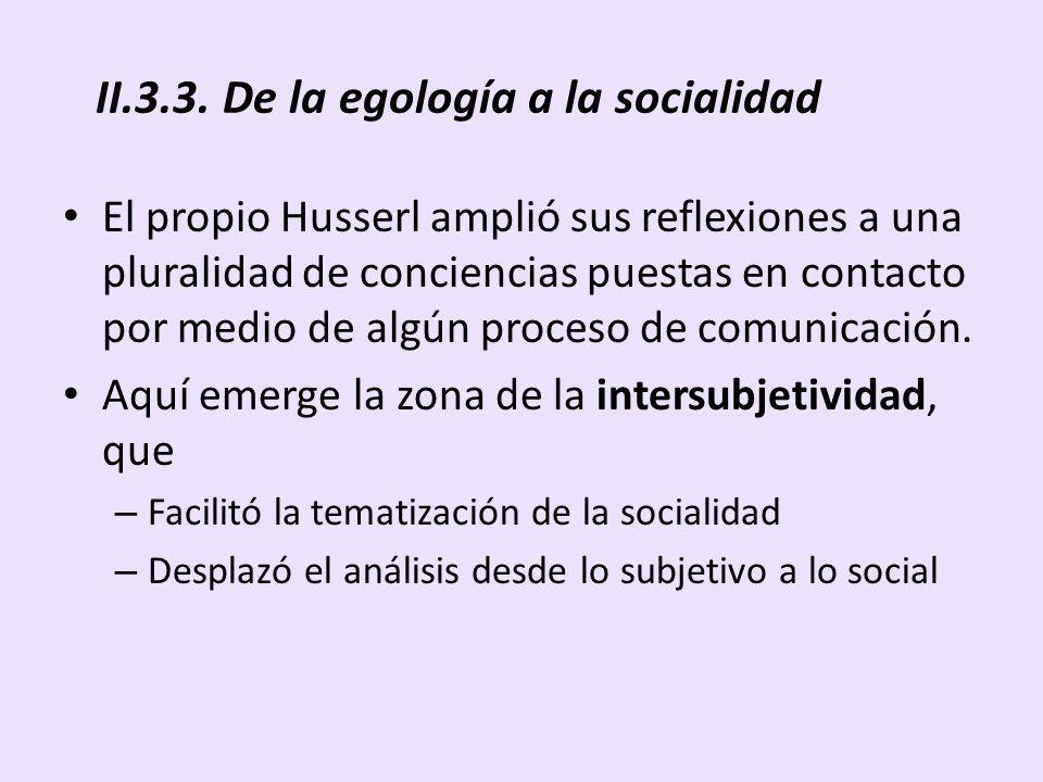 II.3.3. De la egología a la socialidad El propio Husserl amplió sus reflexiones a una pluralidad de conciencias puestas en contacto por medio de algún