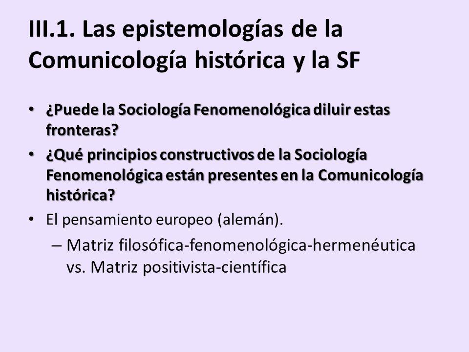 III.1. Las epistemologías de la Comunicología histórica y la SF ¿Puede la Sociología Fenomenológica diluir estas fronteras? ¿Puede la Sociología Fenom