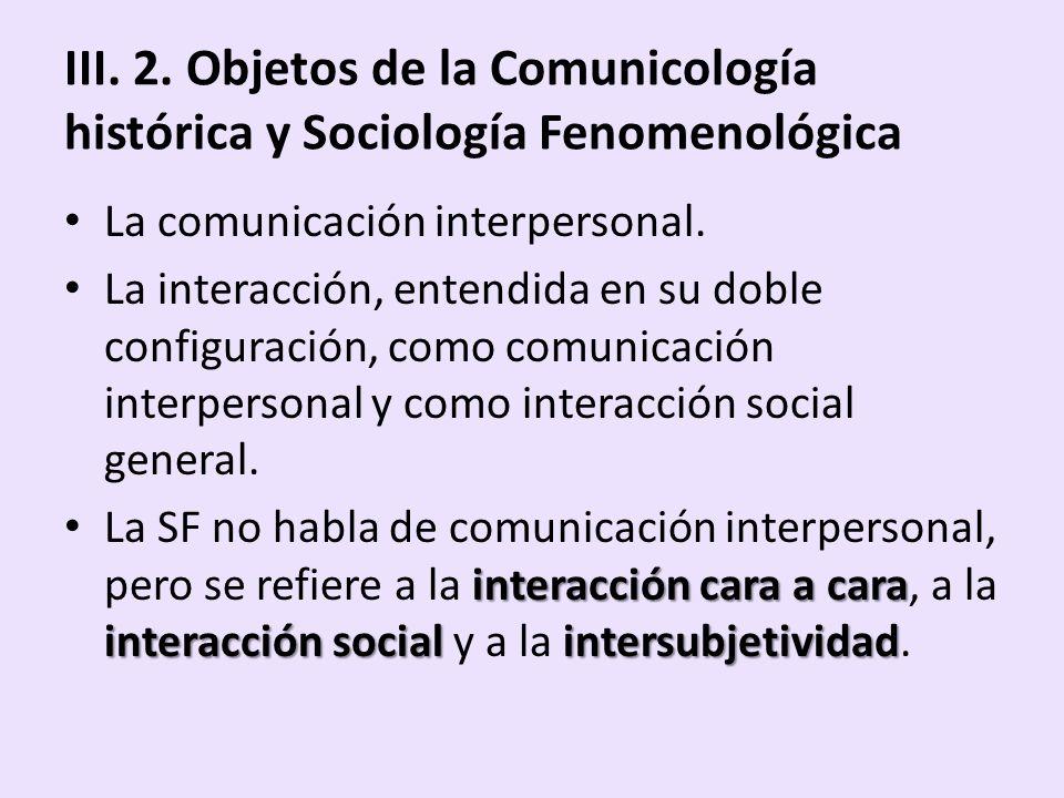 III. 2. Objetos de la Comunicología histórica y Sociología Fenomenológica La comunicación interpersonal. La interacción, entendida en su doble configu