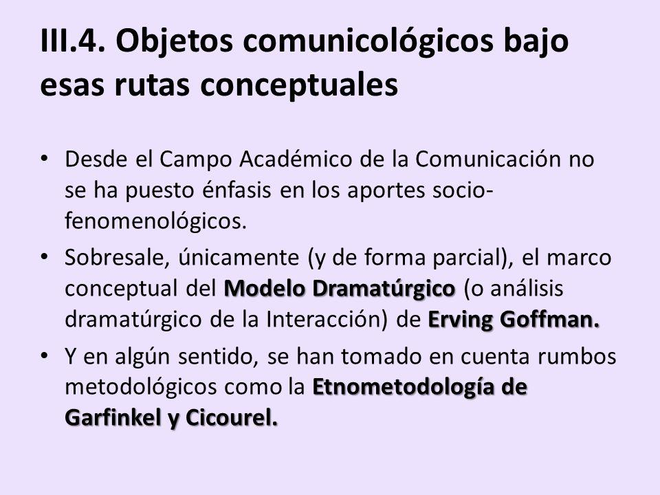 III.4. Objetos comunicológicos bajo esas rutas conceptuales Desde el Campo Académico de la Comunicación no se ha puesto énfasis en los aportes socio-