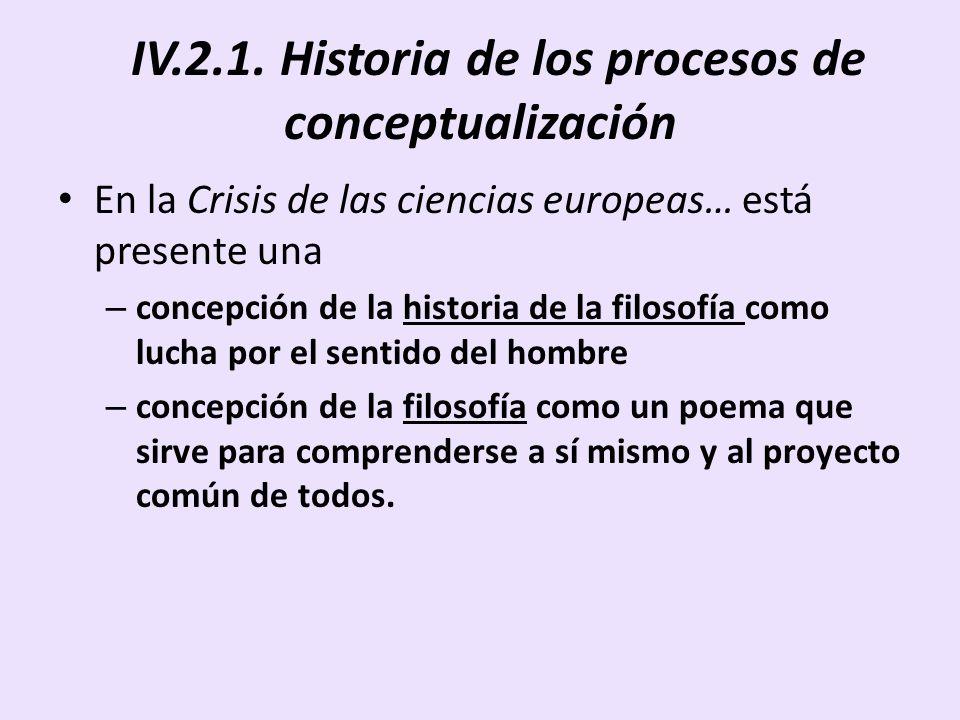 IV.2.1. Historia de los procesos de conceptualización En la Crisis de las ciencias europeas… está presente una – concepción de la historia de la filos
