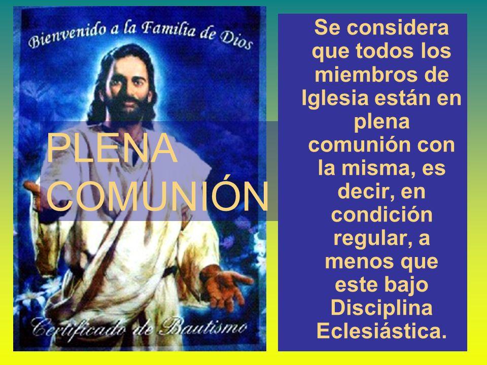 PLENA COMUNIÓN Se considera que todos los miembros de Iglesia están en plena comunión con la misma, es decir, en condición regular, a menos que este b