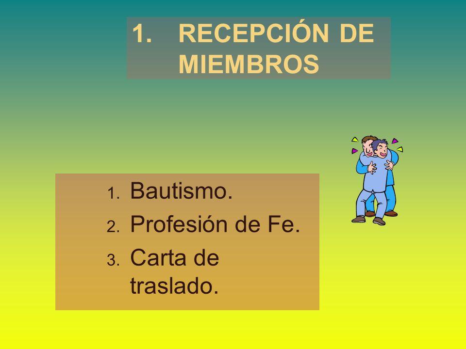 1. RECEPCIÓN DE MIEMBROS 1. Bautismo. 2. Profesión de Fe. 3. Carta de traslado.