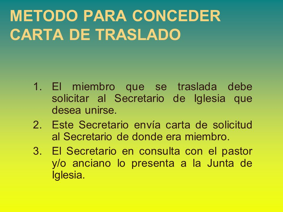 1.El miembro que se traslada debe solicitar al Secretario de Iglesia que desea unirse. 2.Este Secretario envía carta de solicitud al Secretario de don