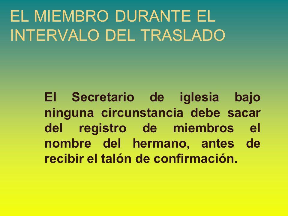 EL MIEMBRO DURANTE EL INTERVALO DEL TRASLADO El Secretario de iglesia bajo ninguna circunstancia debe sacar del registro de miembros el nombre del her