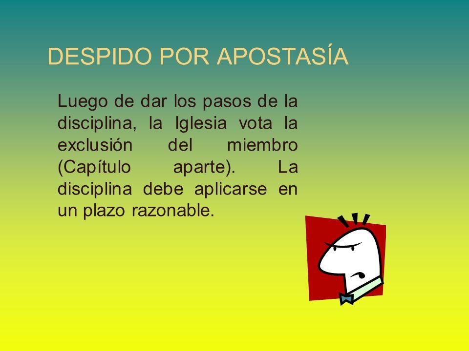 DESPIDO POR APOSTASÍA Luego de dar los pasos de la disciplina, la Iglesia vota la exclusión del miembro (Capítulo aparte). La disciplina debe aplicars