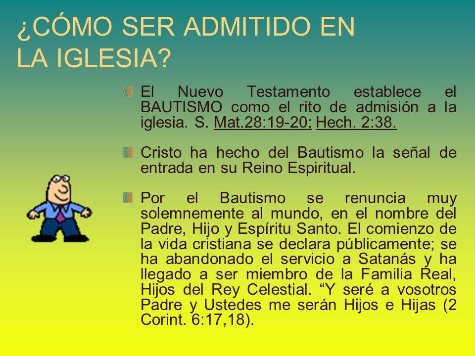 ¿CÓMO SER ADMITIDO EN LA IGLESIA? El Nuevo Testamento establece el BAUTISMO como el rito de admisión a la iglesia. S. Mat.28:19-20; Hech. 2:38. Cristo