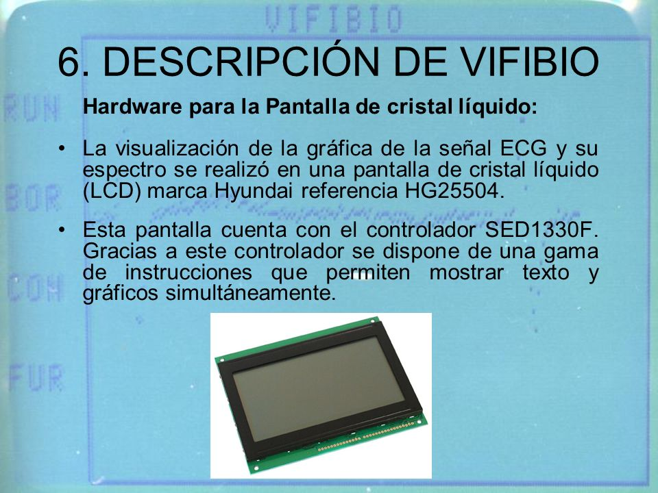 6. DESCRIPCIÓN DE VIFIBIO Hardware para la Pantalla de cristal líquido: La visualización de la gráfica de la señal ECG y su espectro se realizó en una