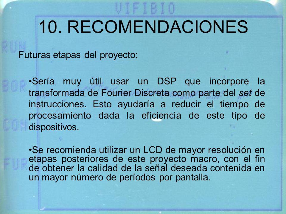 10. RECOMENDACIONES Sería muy útil usar un DSP que incorpore la transformada de Fourier Discreta como parte del set de instrucciones. Esto ayudaría a
