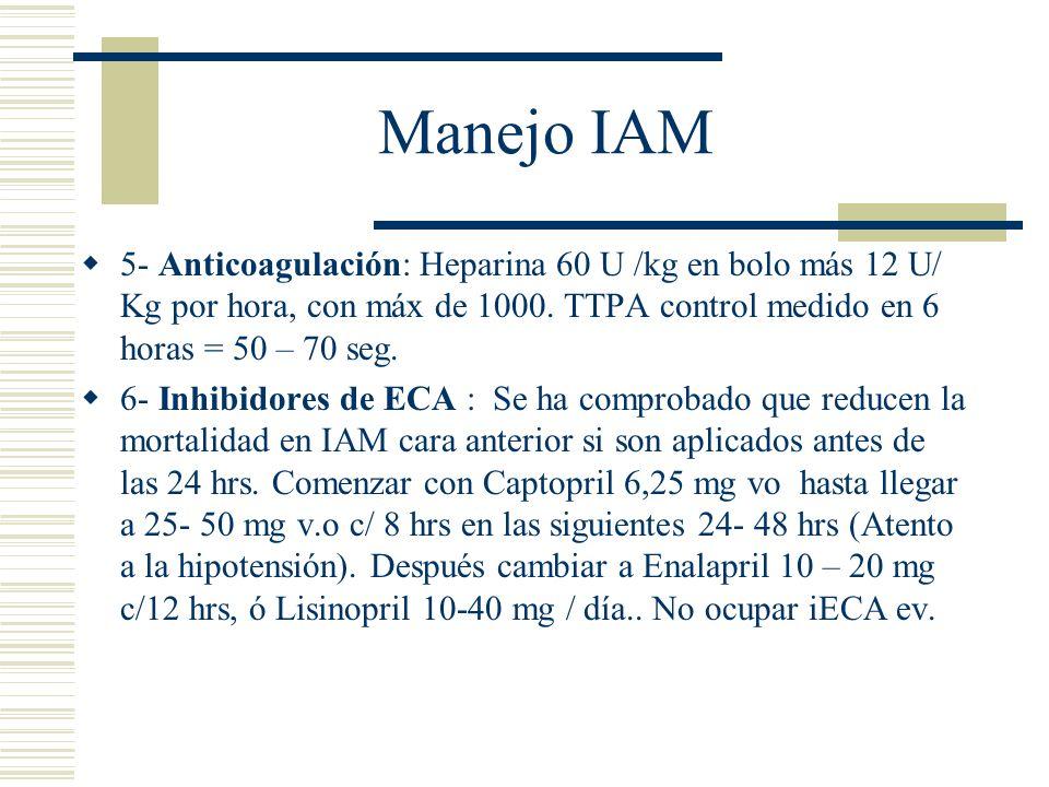 Manejo IAM 5- Anticoagulación: Heparina 60 U /kg en bolo más 12 U/ Kg por hora, con máx de 1000. TTPA control medido en 6 horas = 50 – 70 seg. 6- Inhi