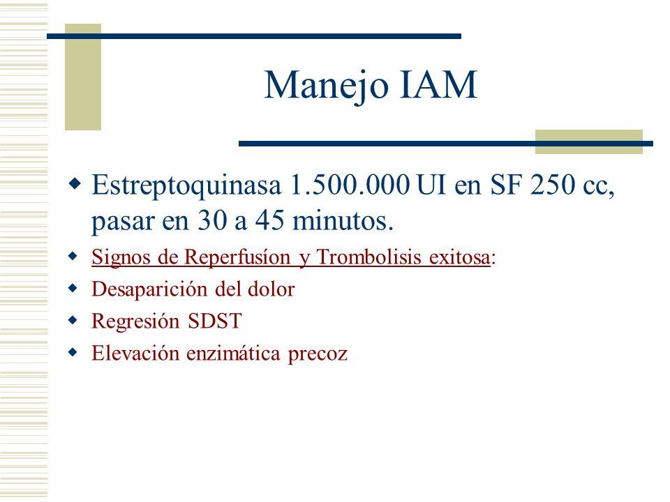 Manejo IAM Estreptoquinasa 1.500.000 UI en SF 250 cc, pasar en 30 a 45 minutos. Signos de Reperfusíon y Trombolisis exitosa: Desaparición del dolor Re