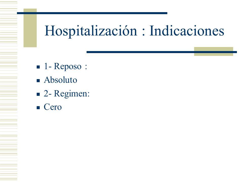 Hospitalización : Indicaciones 1- Reposo : Absoluto 2- Regimen: Cero