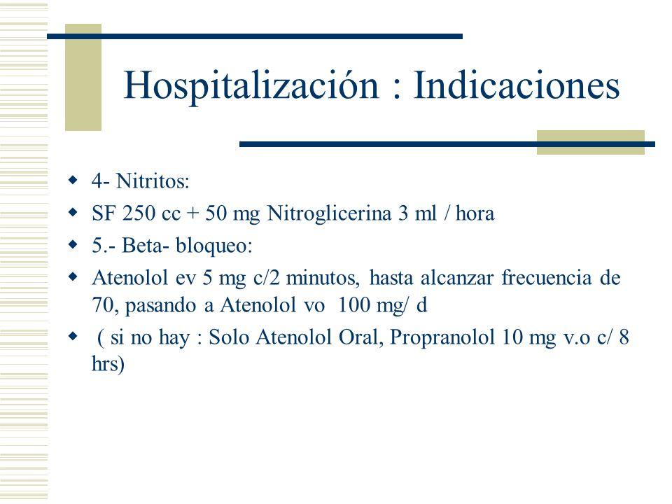 Hospitalización : Indicaciones 4- Nitritos: SF 250 cc + 50 mg Nitroglicerina 3 ml / hora 5.- Beta- bloqueo: Atenolol ev 5 mg c/2 minutos, hasta alcanz