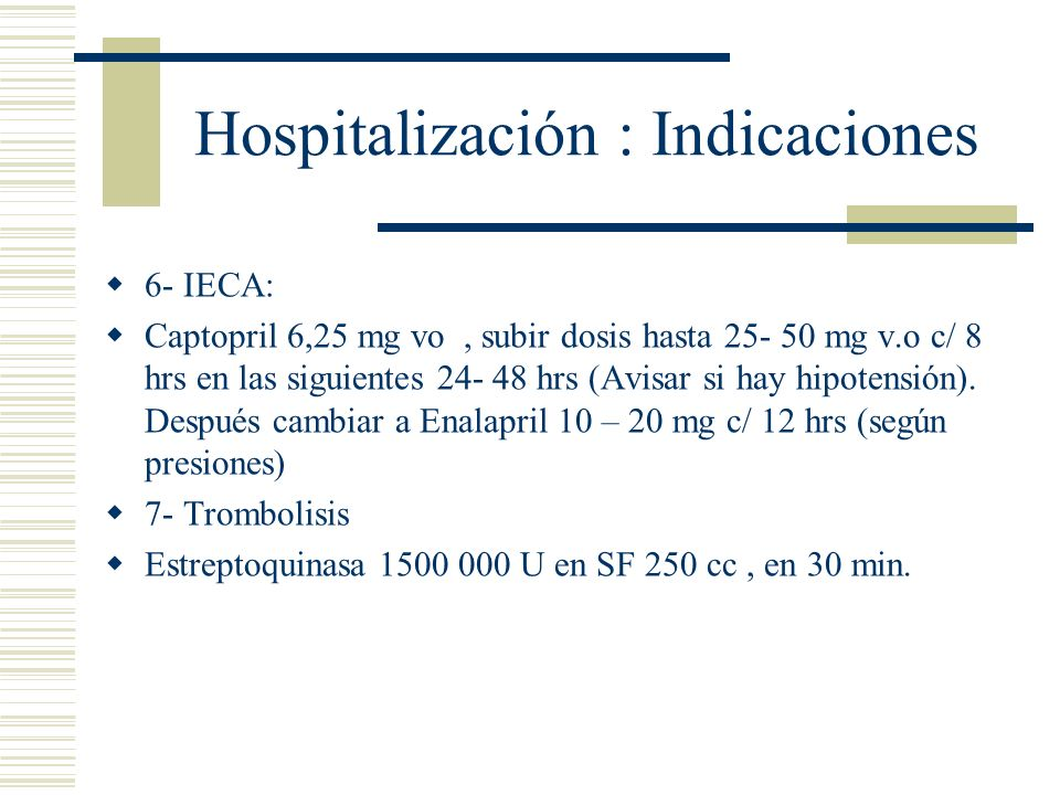 Hospitalización : Indicaciones 6- IECA: Captopril 6,25 mg vo, subir dosis hasta 25- 50 mg v.o c/ 8 hrs en las siguientes 24- 48 hrs (Avisar si hay hip