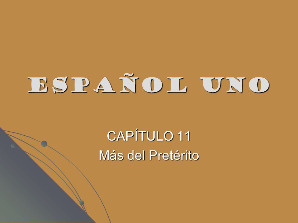 ESPAÑOL UNO CAPÍTULO 11 Más del Pretérito