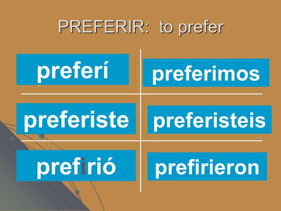 PREFERIR: to prefer preferísprefieres preferimos prefierenprefiere prefiero preferí preferimos preferiste prefirió preferisteis prefirieron