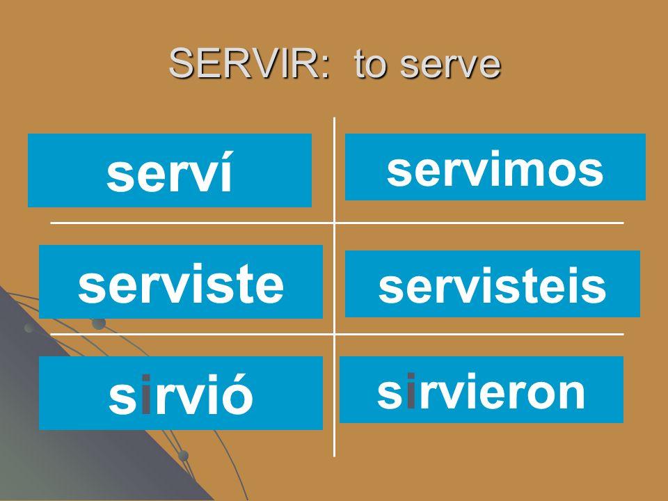 SERVIR: to serve servíssirves servimos sirvensirve sirvo serví servimos serviste sirvió servisteis sirvieron