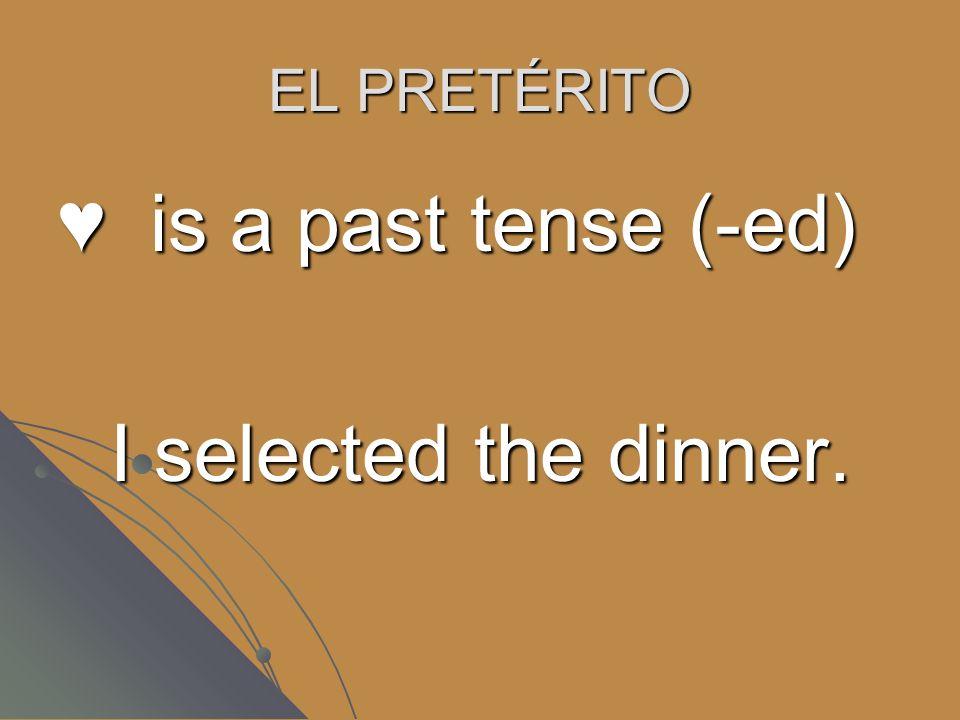 EL PRETÉRITO is a past tense (-ed) I selected the dinner.