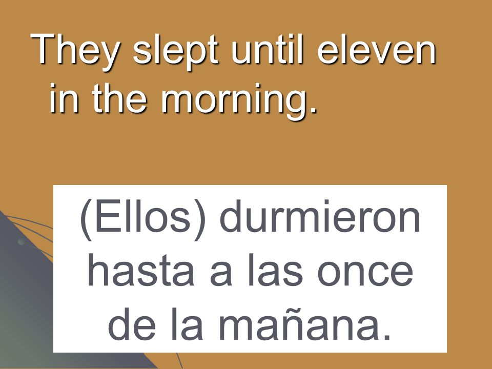 They slept until eleven in the morning. (Ellos) durmieron hasta a las once de la mañana.