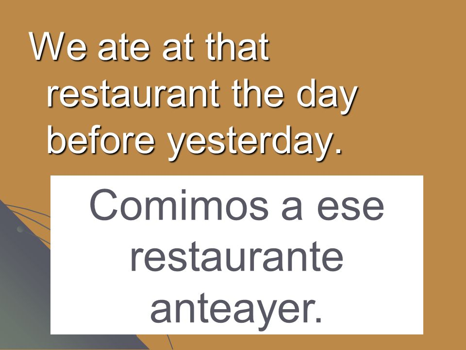 We ate at that restaurant the day before yesterday. Comimos a ese restaurante anteayer.