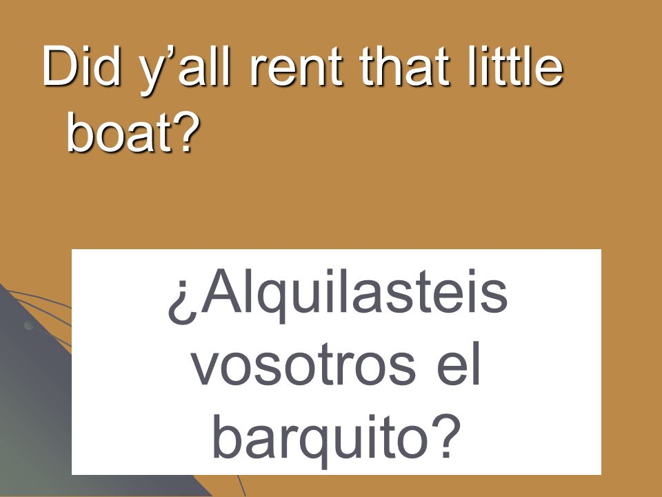 Did yall rent that little boat? ¿Alquilasteis vosotros el barquito?