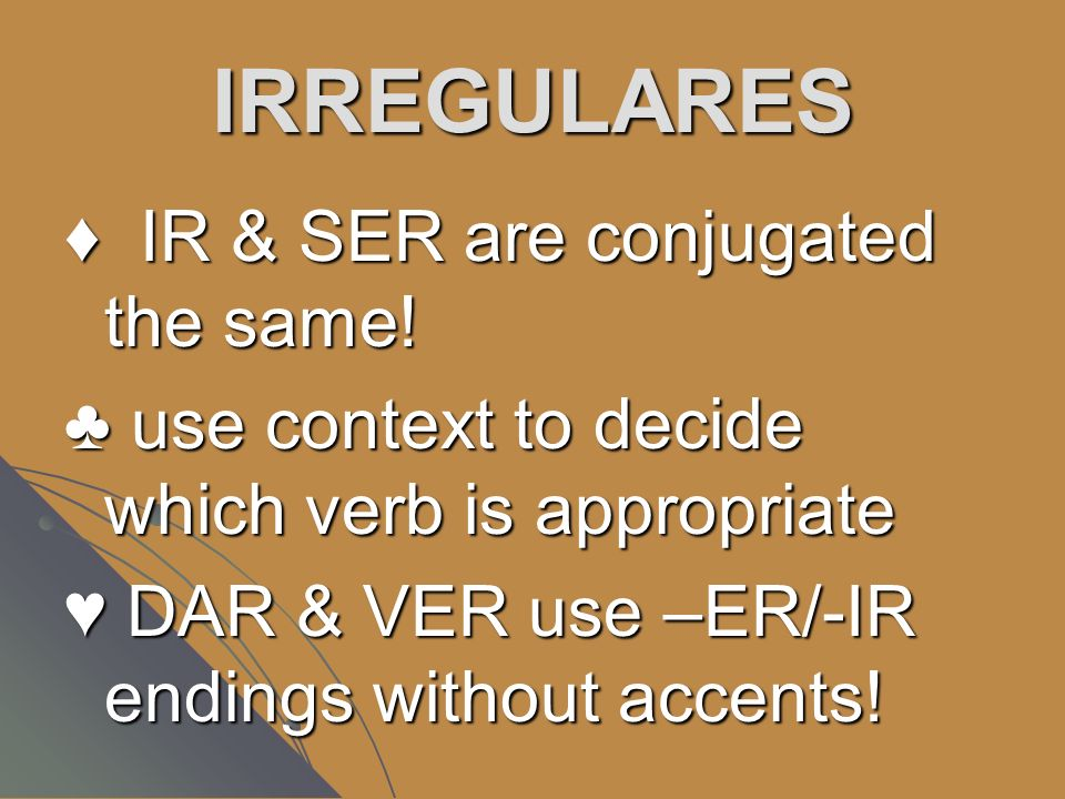 IRREGULARES IR & SER are conjugated the same.
