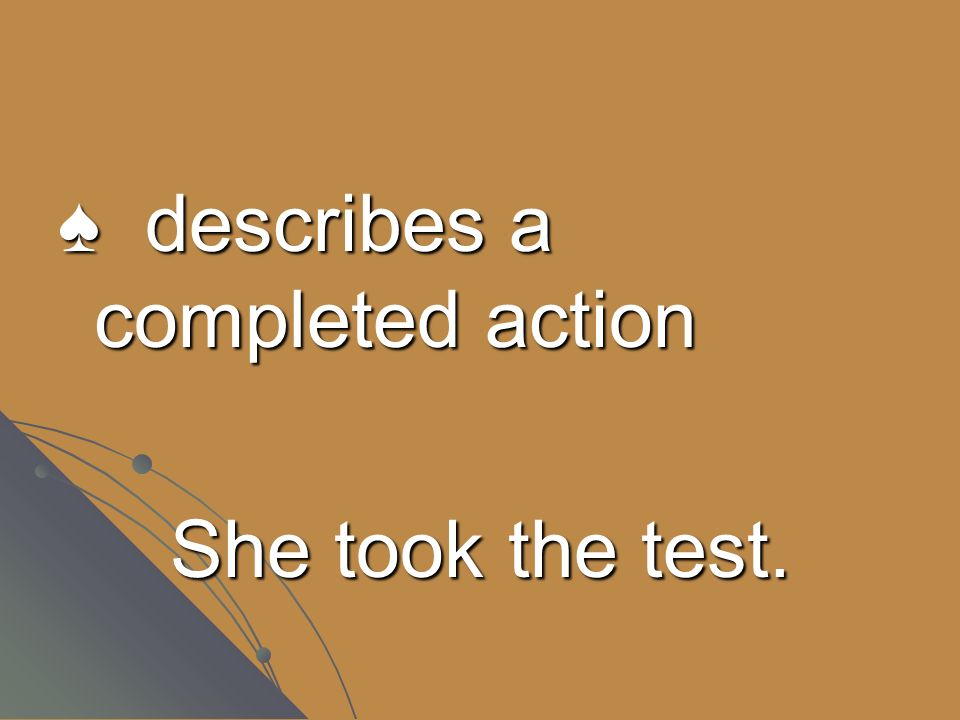 describes a completed action She took the test.