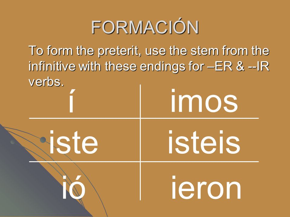 FORMACIÓN To form the preterit, use the stem from the infinitive with these endings for –ER & --IR verbs. isteis ieron iste imos í ió