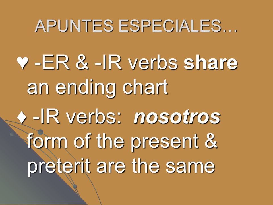 APUNTES ESPECIALES… -ER & -IR verbs share an ending chart -ER & -IR verbs share an ending chart -IR verbs: nosotros form of the present & preterit are the same -IR verbs: nosotros form of the present & preterit are the same