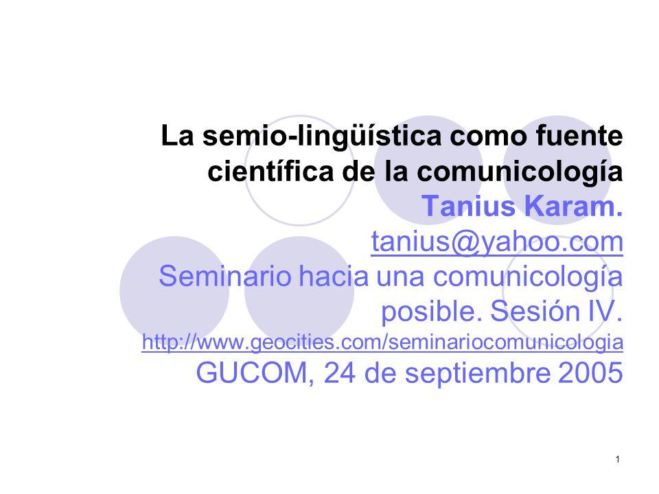 1 La semio-lingüística como fuente científica de la comunicología Tanius Karam. tanius@yahoo.com Seminario hacia una comunicología posible. Sesión IV.