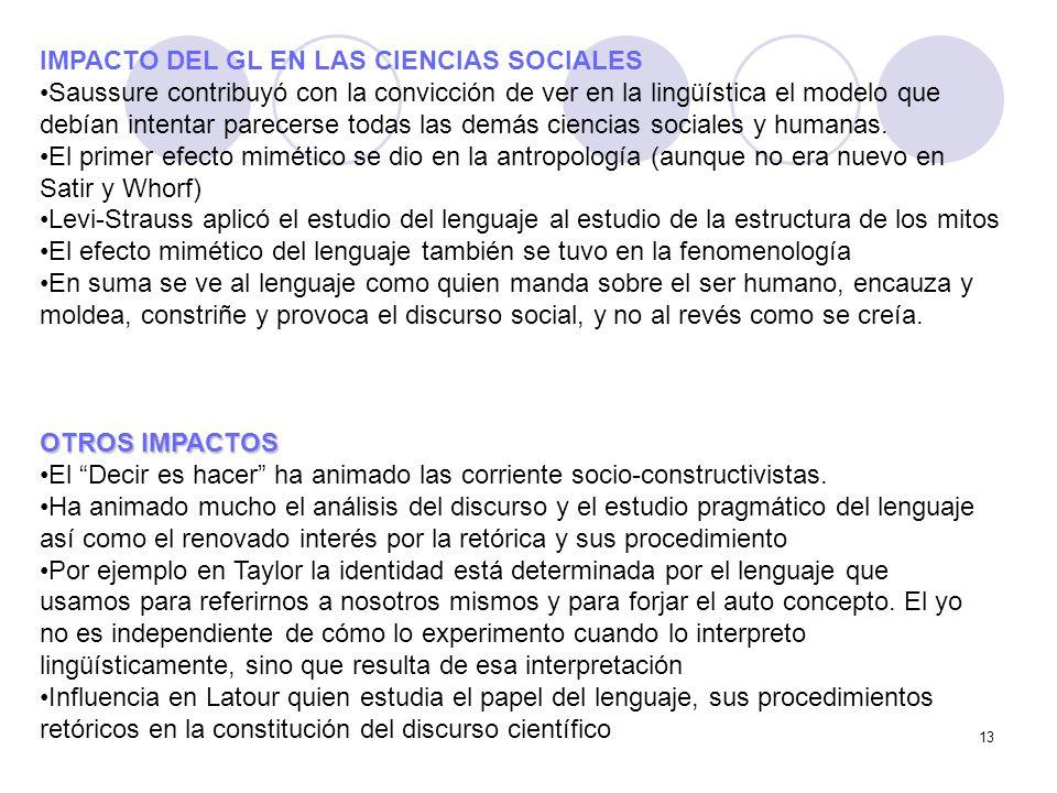 13 IMPACTO DEL GL EN LAS CIENCIAS SOCIALES Saussure contribuyó con la convicción de ver en la lingüística el modelo que debían intentar parecerse toda