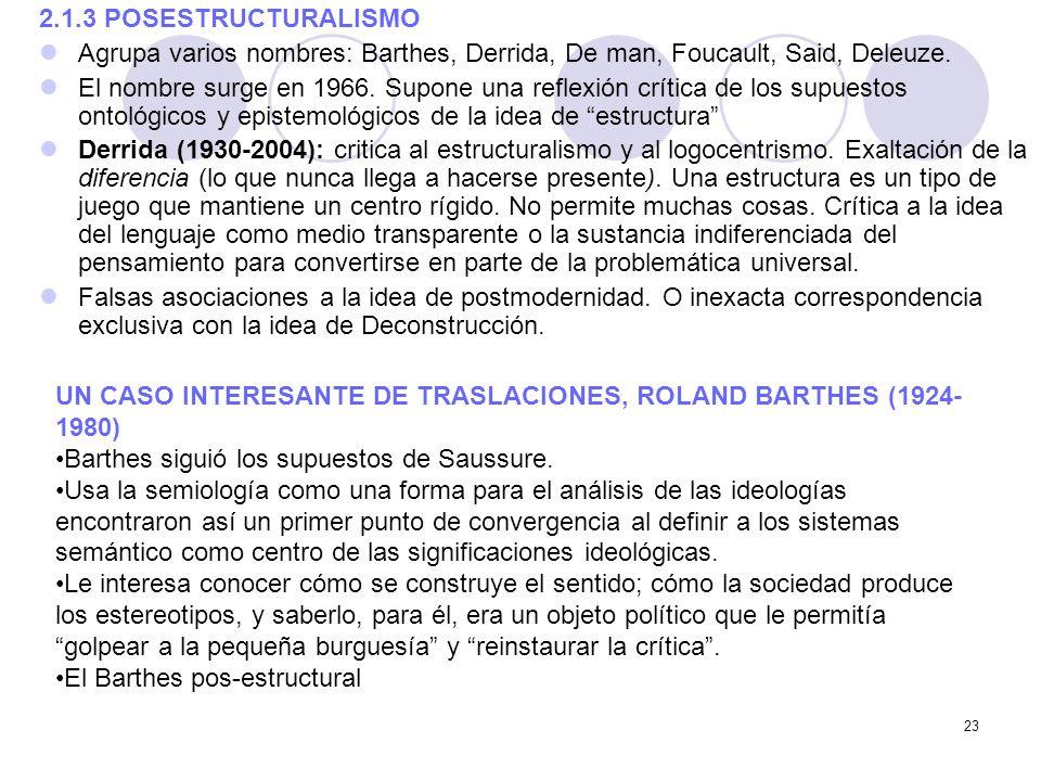 23 2.1.3 POSESTRUCTURALISMO Agrupa varios nombres: Barthes, Derrida, De man, Foucault, Said, Deleuze. El nombre surge en 1966. Supone una reflexión cr